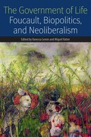The Government of Life: Foucault, Biopolitics, and Neoliberalism