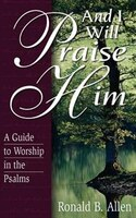 And I Will Praise Him: A Guide to Worship in the Psalms