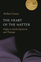 The Heart of the Matter: Studies in Jewish Mysticism and Theology