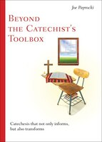 Beyond the Catechist's Toolbox: Catechesis That Not Only Informs, But Also Transforms
