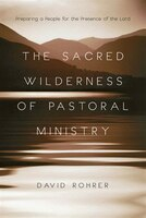 The SACRED WILDERNESS OF PASTORAL MINISTRY: Preparing a People for the Presenceof the Lord