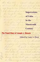 Impressions of Cuba in the Nineteenth Century: The Travel Diary of Joseph J. Dimock - Louis A. Perez