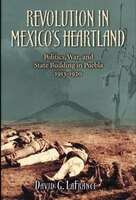 Revolution in Mexico's Heartland: Politics, War, and State Building in Puebla, 1913-1920