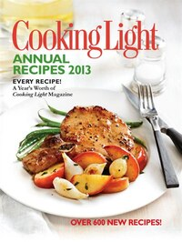 Cooking Light Annual Recipes 2013: Every Recipe…a Year's Worth Of Cooking Light Magazine