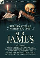The Collected Supernatural & Weird Fiction Of M. R. James: The Novelette 'the Five Jars, ' The Classic Short
