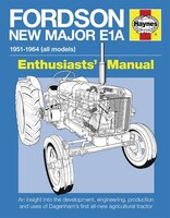 Fordson New Major E1a: An Insight Into The Development, Engineering, Production And Uses Of Dagenham's First All-new