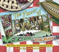 Flavor Of Wisconsin For Kids: A Feast of History, with Stories and Recipes Celebrating the Land and People of Our State