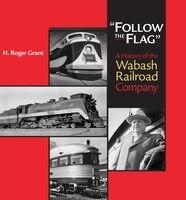 Follow The Flag: A HISTORY OF THE WABASH RAILROAD COMPANY