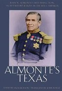 Almonte's Texas:  Juan N. Almonte's 1834 Inspection, Secret Report, & Role In The 1836 Campaign