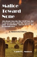 Malice Toward None: Abraham Lincoln, the Civil War, the Homestead Act, and the Massacre --and Heartening Survival--of