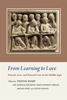 From Learning to Love:  Schools, Law, and Pastoral Care in the Middle Ages: Essays in Honour of Joseph W. Goering