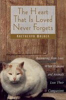 The Heart That Is Loved Never Forgets: Recovering from Loss: When Humans and Animals Lose Their Companions - Kaetheryn Walker