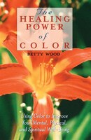 The Healing Power of Color: Using Color to Improve Your Mental, Physical, and Spiritual Well-Being - Betty Wood