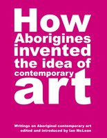How Aborigines Invented the Idea of Contemporary Art: Writings on Aboriginal Contemporary Art