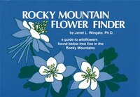 Rocky Mountain Flower Finder: A Guide to the Wildflowers Found Below Tree Line in the Rocky Mountains