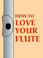 How To Love Your Flute: A Guide To Flutes And Flute Playing, Or How To Play, Choose, And Care For A Flute, Plus Flute Histo