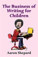 The Business Of Writing For Children: An Award-winning Author's Tips On Writing Children's Books And Publishing