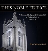 This Noble Edifice: A History of Religious and Spiritual Life at Carleton College, 1866-2016