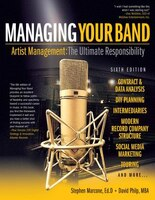 Managing Your Band - Sixth Edition: Artist Management: The Ultimate Responsibility