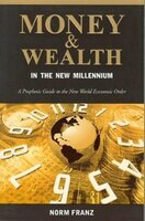 Money & Wealth In The New Millennium:a Prophetic Guide To The New World Economic Order: A Prophetic Guide To The New World