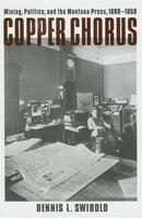 Copper Chorus: Mining, Politics, And The Montana Press, 1889-1959