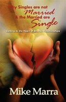Why Singles Are Not Married & The Married Are Single:  Getting To The Heart Of Broken Relationships