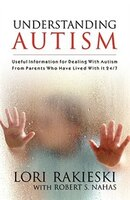 Understanding Autism: Useful Information For Dealing With Autism From Parents Who Have Lived With It 24/7 With Four Child