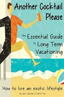 Another Cocktail Please: the Essential Guide to Long Term Vacationing - how to live an exotic lifestyle