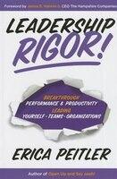 Leadership Rigor!: Breakthrough Performance & Productivity Leading Yourself, Teams, Organizations