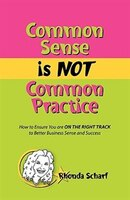 Common Sense is NOT Common Practice: How to Ensure You are ON THE RIGHT TRACK to Better Business Sense and Success
