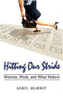 Hitting Our Stride: Women, Work, and What Matters. Building Self-Confidence through Advice and Mentoring for Women and