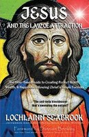 Jesus and the Law of Attraction: The Bible-Based Guide to Creating Perfect Health, Wealth, and Happiness Following
