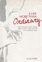 A Life More Than Ordinary: One woman's true story about love, loss, & hope  In a faithful God