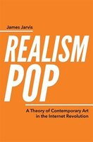 RealismPop: A Theory of Contemporary Art in the Internet Revolution
