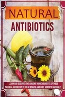 Natural Antibiotics - Learn And Discover The Amazing Hidden Benefits Of These Natural Antibiotics To Treat Disease And Cure Sickne - Sharon Glidewell