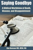 Saying Goodbye: A Biblical Worldview Of  Death, Disease, And Disappointment
