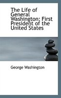 The Life of General Washington: First President of the United States, Volume II