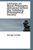 Lectures on Moral Philosophy delivered before the 'Edinburg Philosophical Society'