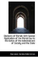 Elements of Morals: With Special Application of the Moral Law to the Duties of the Individual and of