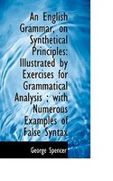 An English Grammar, on Synthetical Principles: Illustrated by Exercises for Grammatical Analysis ; w