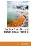 The Dwarf; or, Mind and Matter: A Novel, Volume III