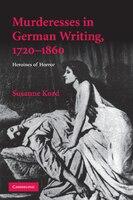 Murderesses in German Writing, 1720-1860: Heroines of Horror