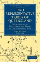 Two Representative Tribes of Queensland: With an Inquiry Concerning the Origin of the Australian Race - John Mathew, A. Keane