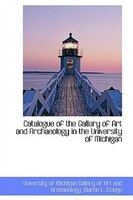 Catalogue of the Gallery of Art and Archaeology in the University of Michigan