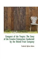 Conquest of the Tropics: The Story of the Creative Enterprises Conducted by the United Fruit Company