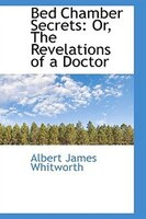 Bed Chamber Secrets: Or, The Revelations of a Doctor