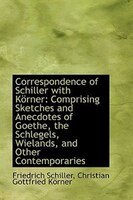 Correspondence of Schiller with Körner: Comprising Sketches and Anecdotes of Goethe, the Schlegels,