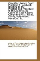 Cape Magistrate's Court Practice: A Handbook Relating to the Practice and Procedure in the Magistrat