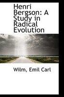 Henri Bergson: A Study in Radical Evolution
