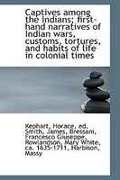 Captives among the Indians; first-hand narratives of Indian wars, customs, tortures, and habits of l